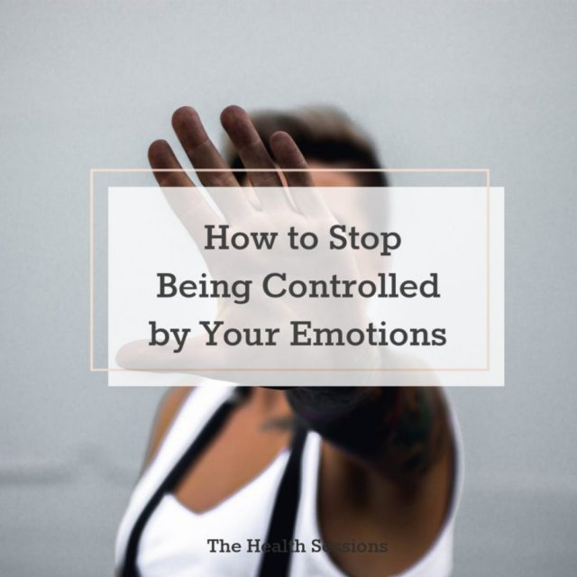 10 Ways to Stop Yourself from Being Controlled by Your Emotions | The Health Sessions