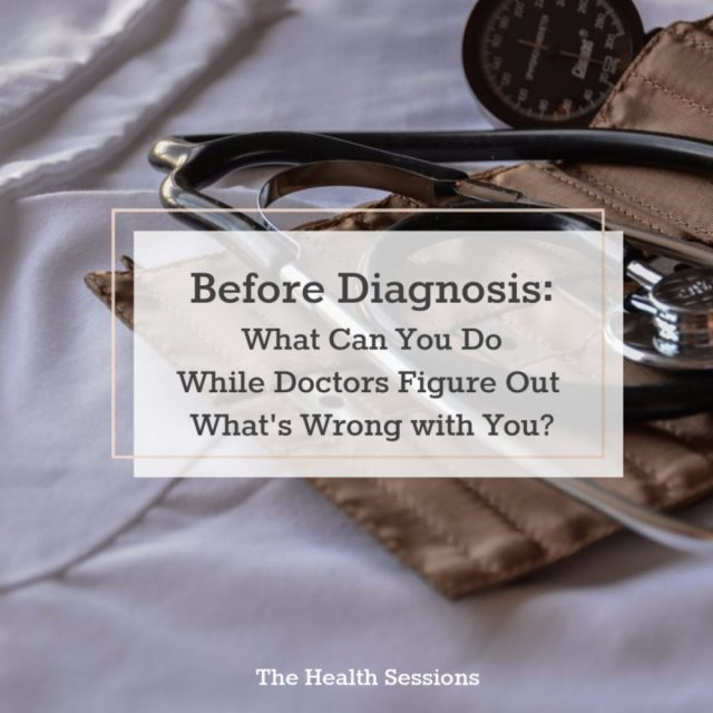 Before Diagnosis: What Can You Do While Doctors Figure Out What's Wrong WIth You? | The Health Sessions
