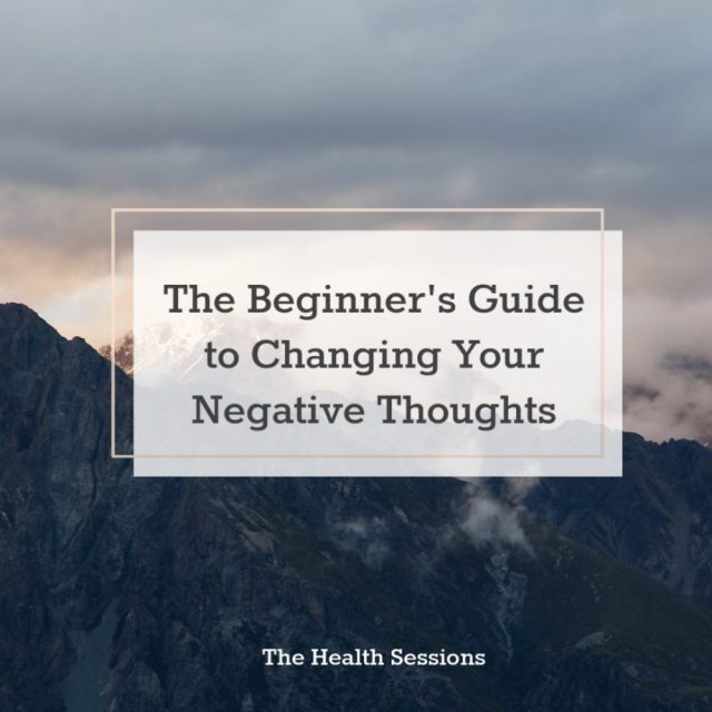 The Beginner's Guide to Changing Your Negative Thoughts | The Health Sessions