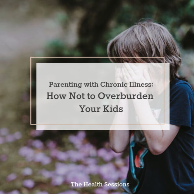 Parenting with Chronic Illness: How Not to Overburden Your Kids | The Health Sessions