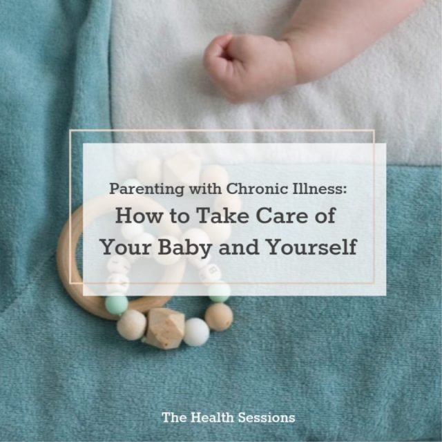 Parenting with Chronic Illness: How to Take Care of Your Baby and Yourself | The Health Sessions