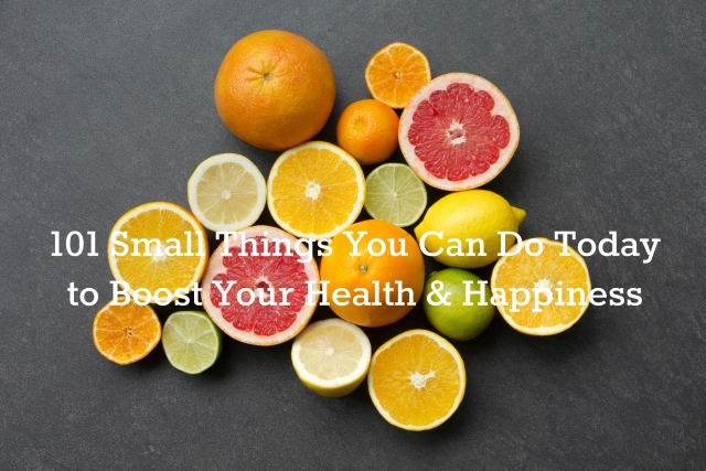 101 Small Things You Can Do Today to Boost Your Health & Happiness