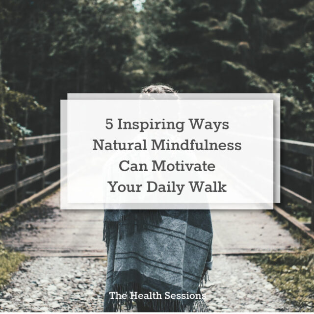 5 Inspiring Ways Natural Mindfulness Can Motivate Your Daily Walk | The Health Sessions