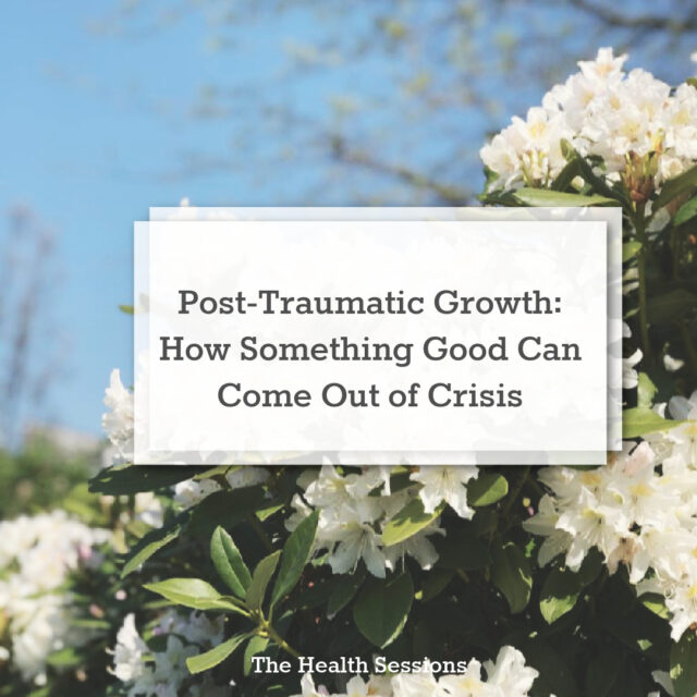 Post-Traumatic Growth: How Can Something Good Come Out of a Crisis | The Health Sessions