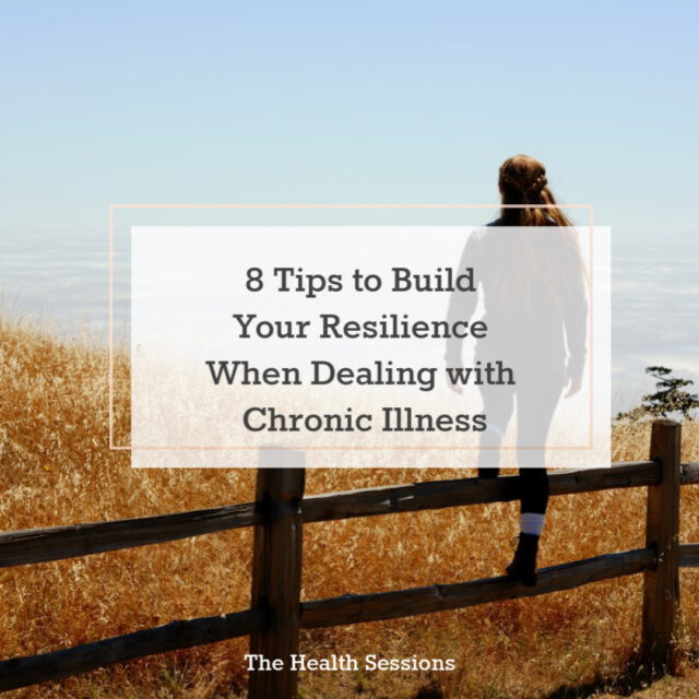8 Tips to Build Your Resilience When Dealing with Chronic Illness | The Health Sessions